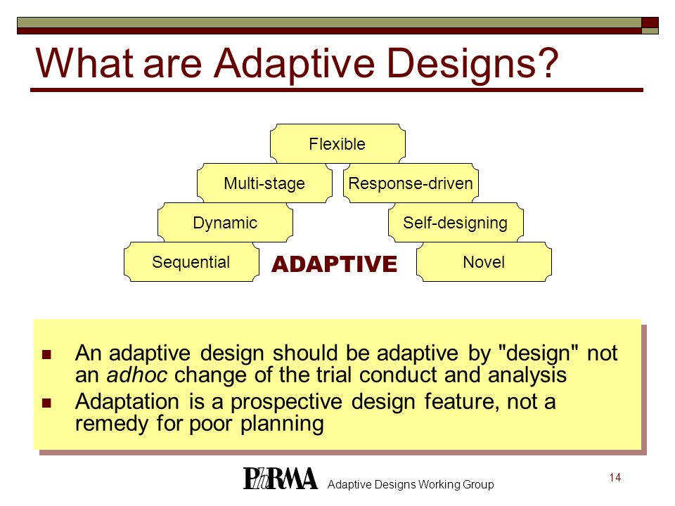14 Adaptive Designs Working Group What are Adaptive Designs? An adaptive design should be adaptive by