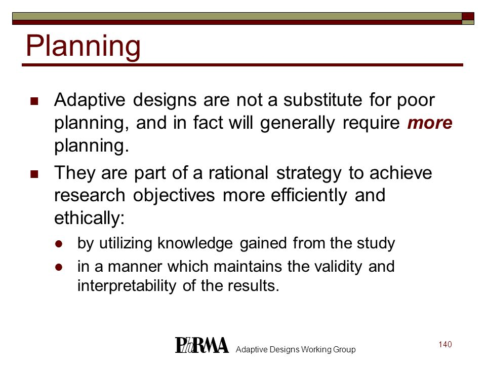 140 Adaptive Designs Working Group Planning Adaptive designs are not a substitute for poor planning, and in fact will generally require more planning.