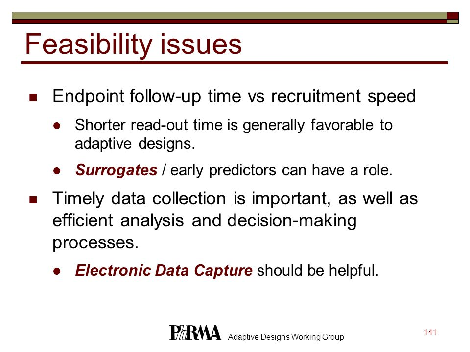 141 Adaptive Designs Working Group Feasibility issues Endpoint follow-up time vs recruitment speed Shorter read-out time is generally favorable to ada