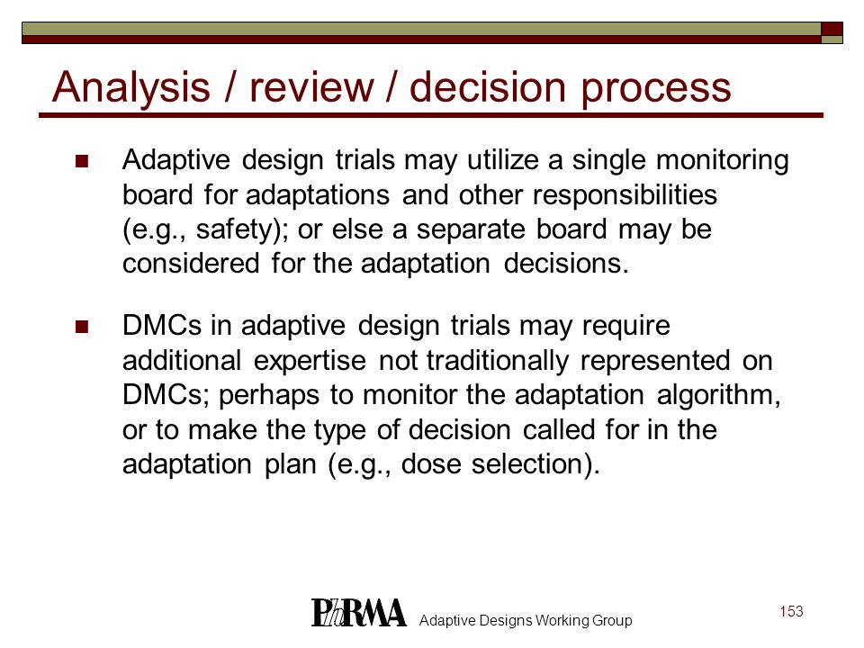 153 Adaptive Designs Working Group Analysis / review / decision process Adaptive design trials may utilize a single monitoring board for adaptations a