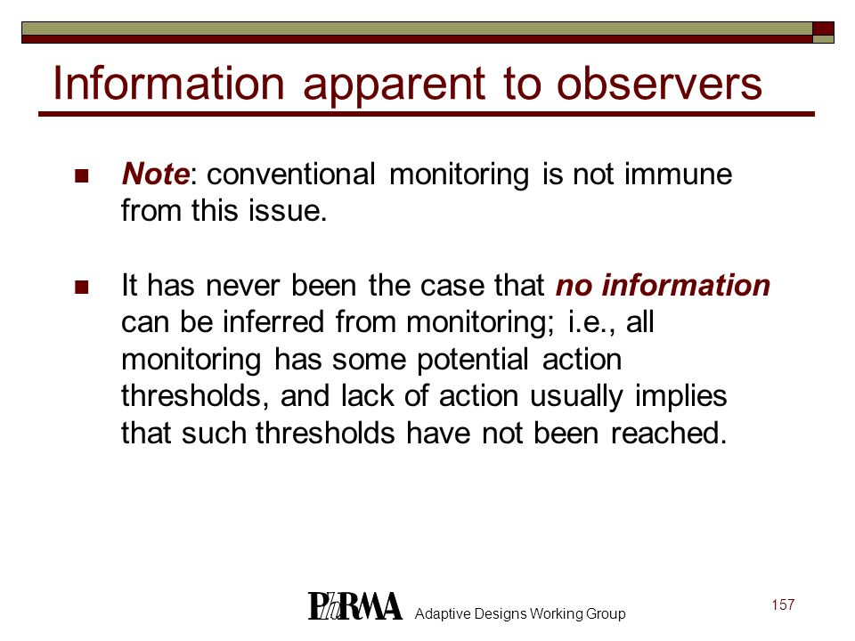 157 Adaptive Designs Working Group Information apparent to observers Note: conventional monitoring is not immune from this issue. It has never been th