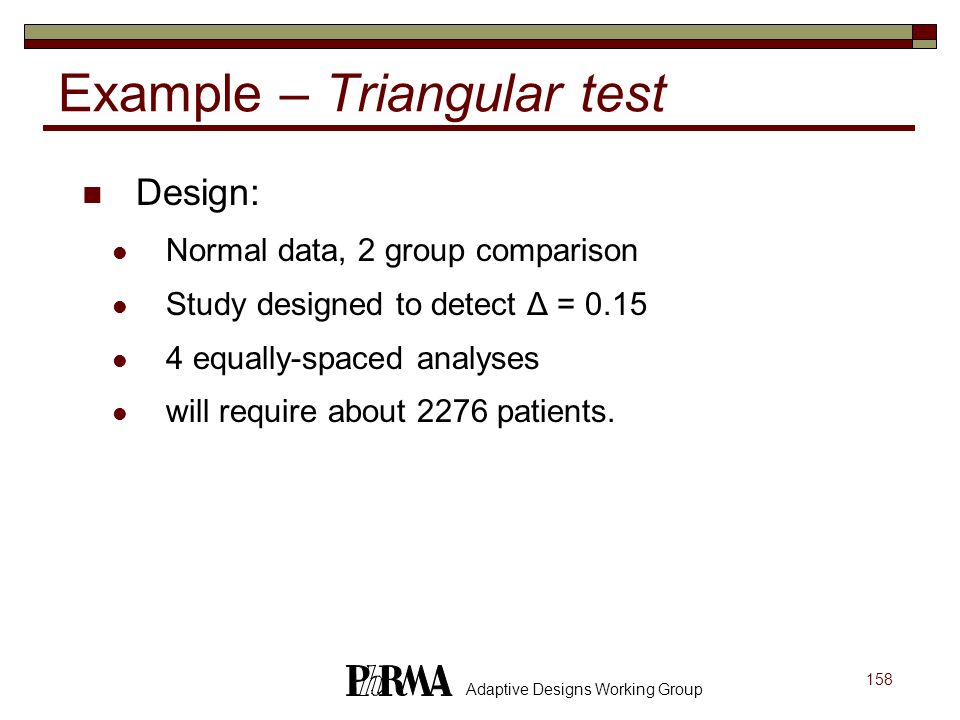 158 Adaptive Designs Working Group Example – Triangular test Design: Normal data, 2 group comparison Study designed to detect Δ = 0.15 4 equally-space