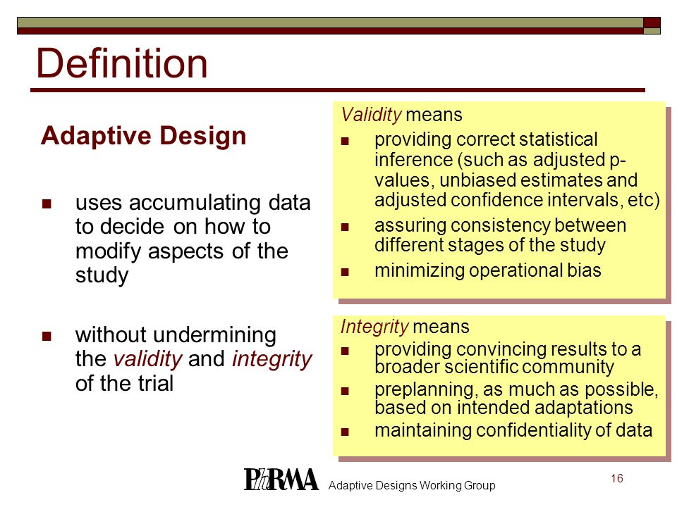 16 Adaptive Designs Working Group Definition Adaptive Design uses accumulating data to decide on how to modify aspects of the study without underminin