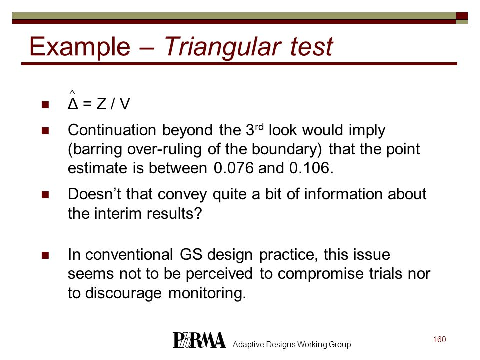 160 Adaptive Designs Working Group Example – Triangular test Δ = Z / V Continuation beyond the 3 rd look would imply (barring over-ruling of the bound