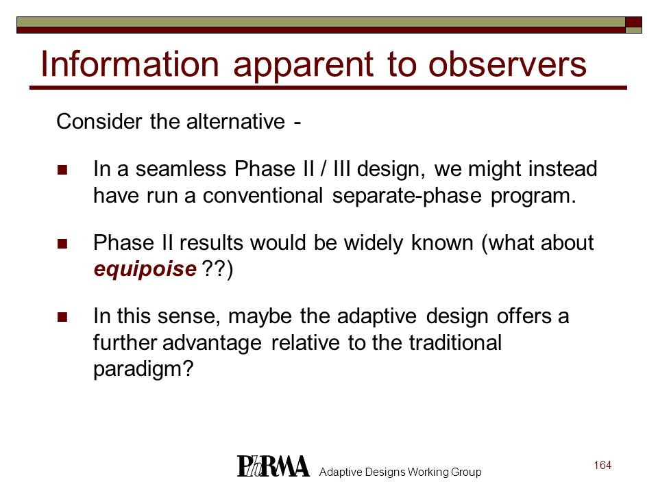 164 Adaptive Designs Working Group Information apparent to observers Consider the alternative - In a seamless Phase II / III design, we might instead