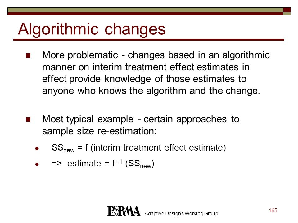165 Adaptive Designs Working Group Algorithmic changes More problematic - changes based in an algorithmic manner on interim treatment effect estimates