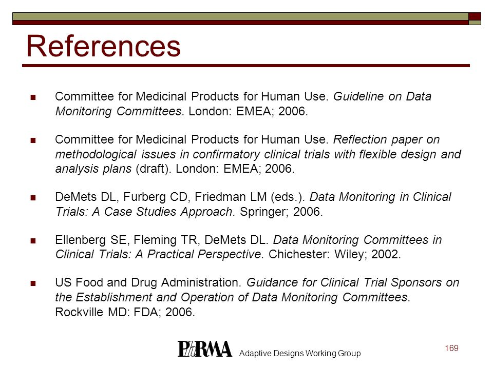 169 Adaptive Designs Working Group References Committee for Medicinal Products for Human Use. Guideline on Data Monitoring Committees. London: EMEA; 2