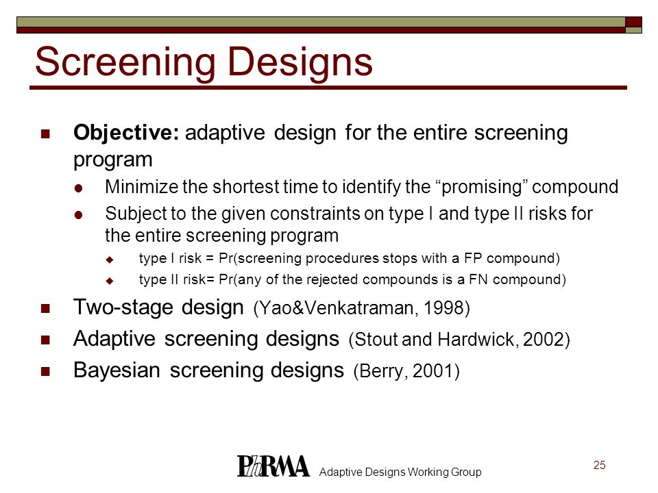 25 Adaptive Designs Working Group Screening Designs Objective: adaptive design for the entire screening program Minimize the shortest time to identify
