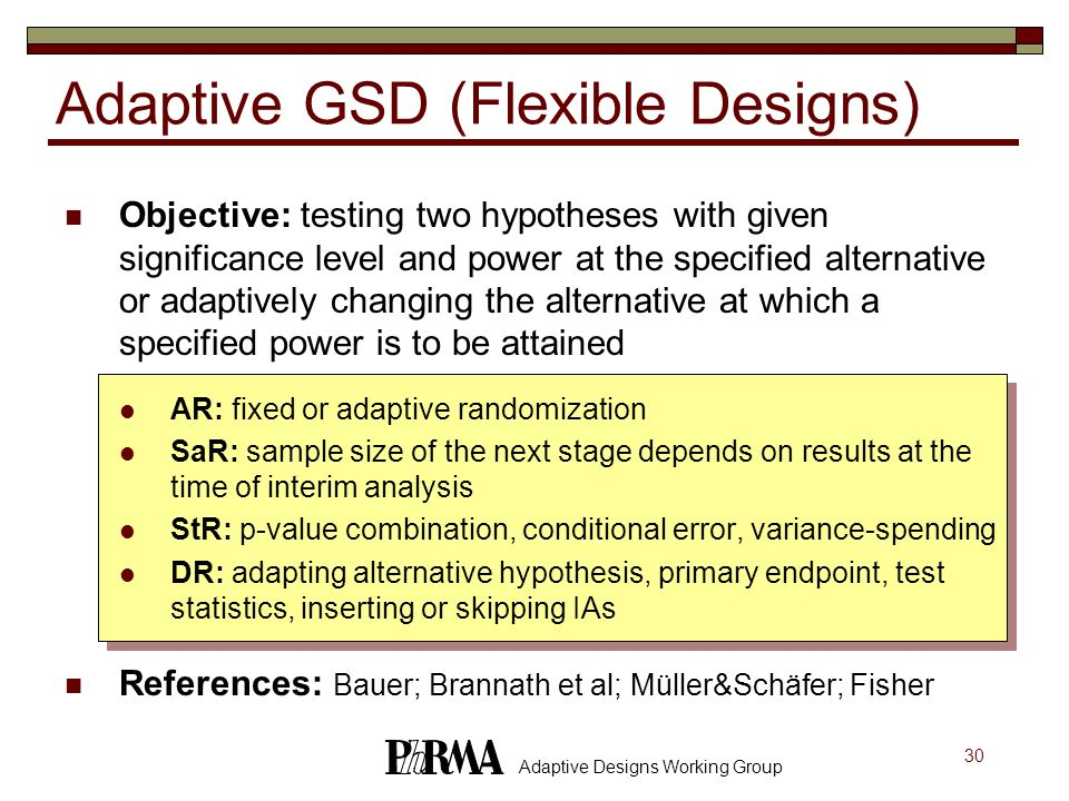 30 Adaptive Designs Working Group Adaptive GSD (Flexible Designs) Objective: testing two hypotheses with given significance level and power at the spe