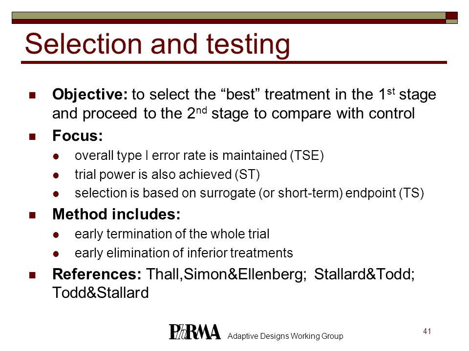 41 Adaptive Designs Working Group Selection and testing Objective: to select the best treatment in the 1 st stage and proceed to the 2 nd stage to com