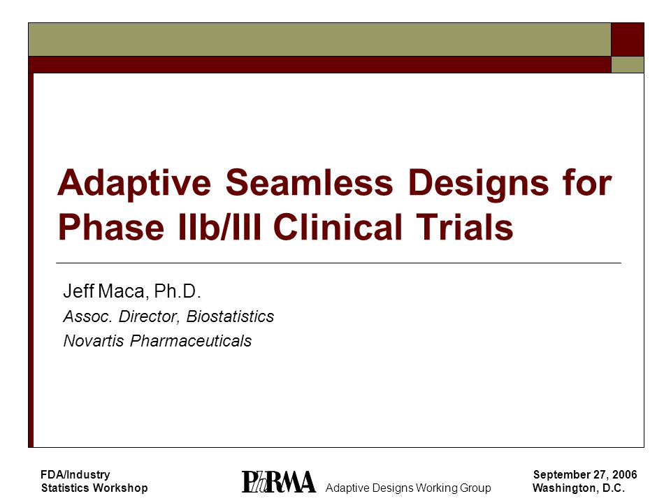 September 27, 2006 Washington, D.C. FDA/Industry Statistics Workshop Adaptive Seamless Designs for Phase IIb/III Clinical Trials Jeff Maca, Ph.D. Asso