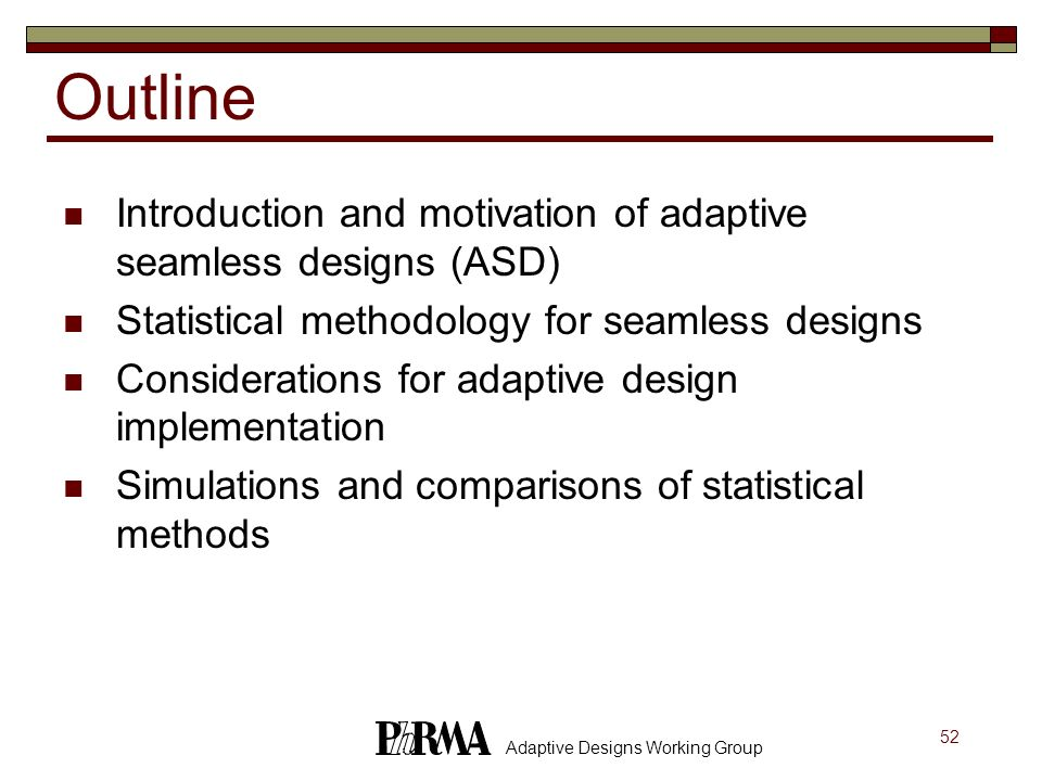 52 Adaptive Designs Working Group Outline Introduction and motivation of adaptive seamless designs (ASD) Statistical methodology for seamless designs