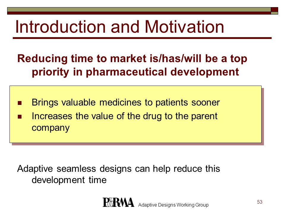 53 Adaptive Designs Working Group Introduction and Motivation Reducing time to market is/has/will be a top priority in pharmaceutical development Brin