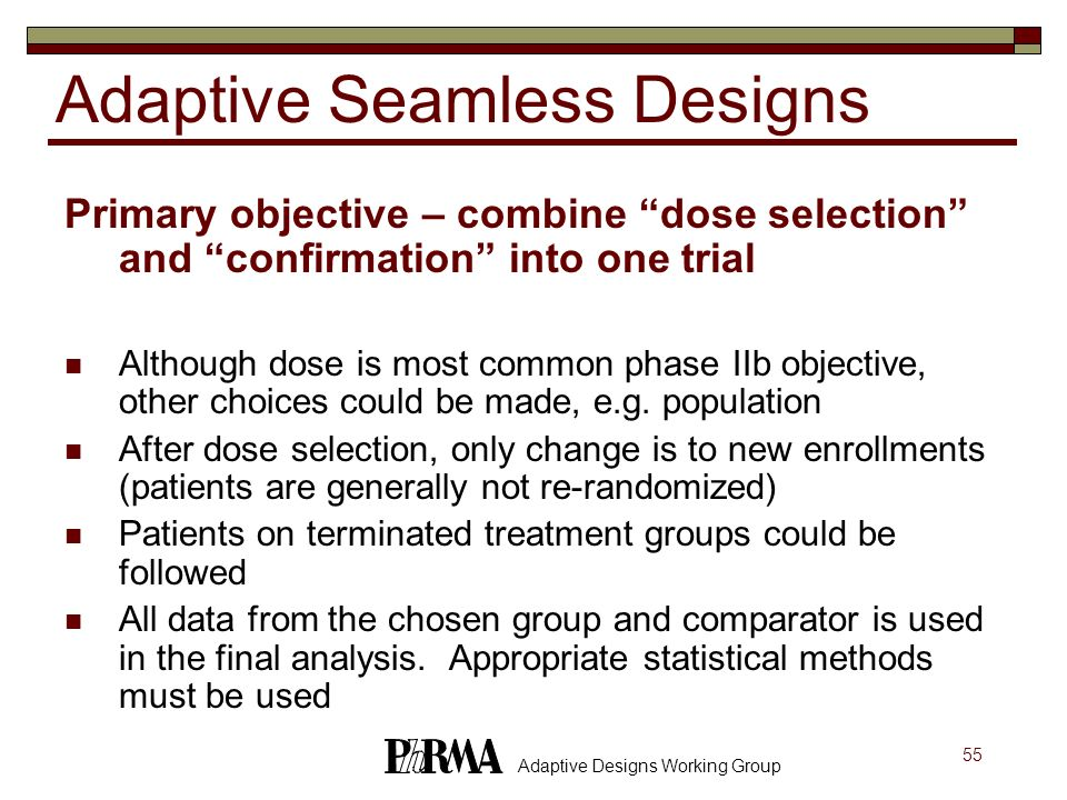 55 Adaptive Designs Working Group Adaptive Seamless Designs Primary objective – combine dose selection and confirmation into one trial Although dose i