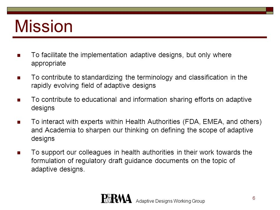 17 Adaptive Designs Working Group An adaptive design requires the trial to be conducted in several stages with access to the accumulated data An adaptive design may have one or more rules: Allocation Rule: how subjects will be allocated to available arms Sampling Rule: how many subjects will be sampled at next stage Stopping Rule: when to stop the trial (for efficacy, harm, futility) Decision Rule: the terminal decision rule and interim decisions pertaining to design change not covered by the previous three rules At any stage, the data may be analyzed and next stages redesigned taking into account all available data General Structure