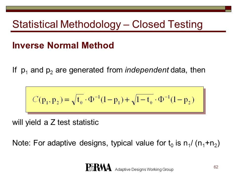 62 Adaptive Designs Working Group Inverse Normal Method If p 1 and p 2 are generated from independent data, then will yield a Z test statistic Note: F