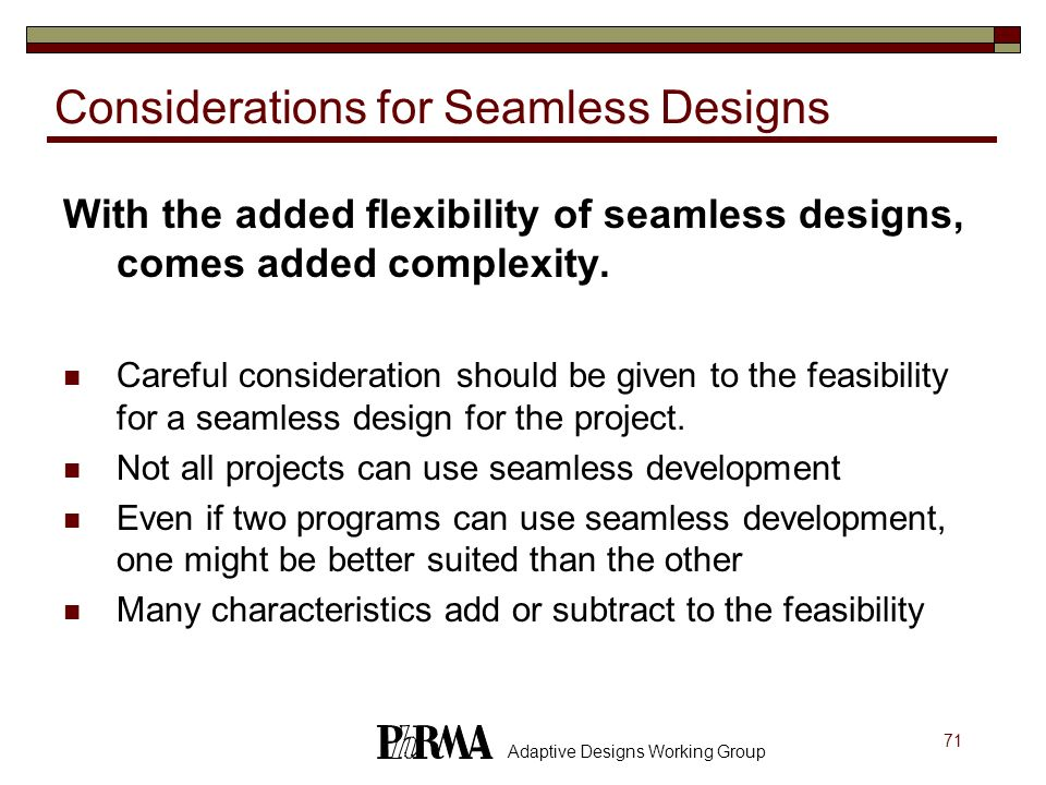 71 Adaptive Designs Working Group Considerations for Seamless Designs With the added flexibility of seamless designs, comes added complexity. Careful