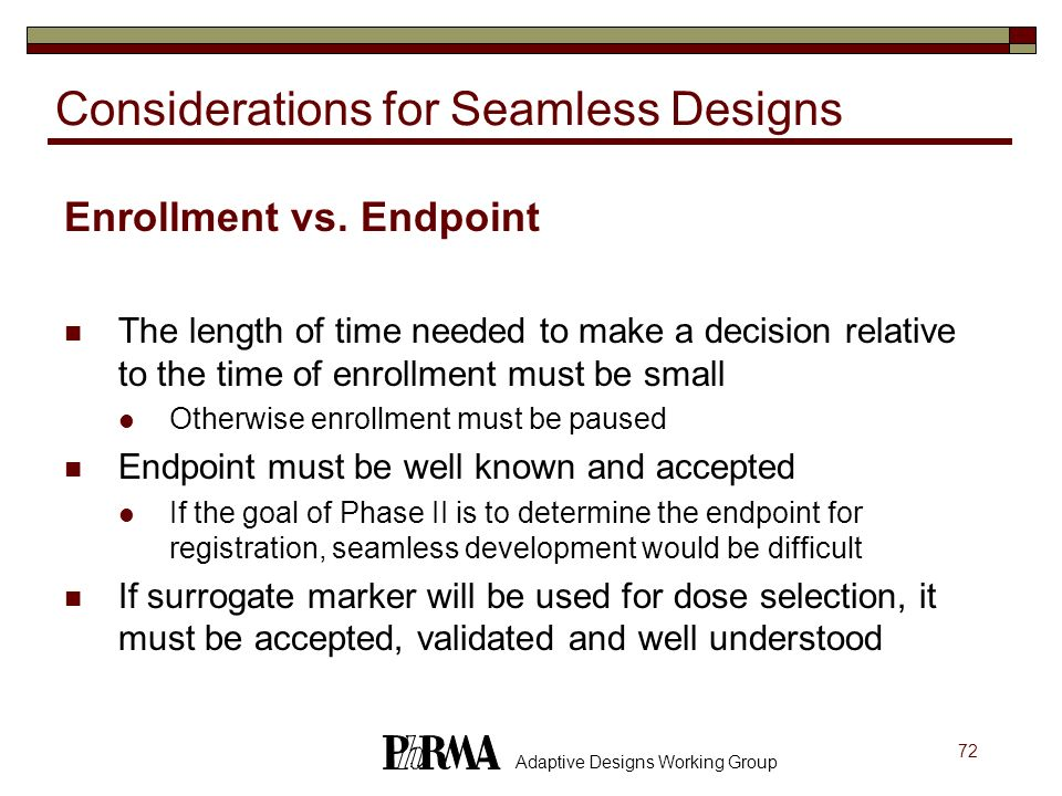 72 Adaptive Designs Working Group Considerations for Seamless Designs Enrollment vs. Endpoint The length of time needed to make a decision relative to