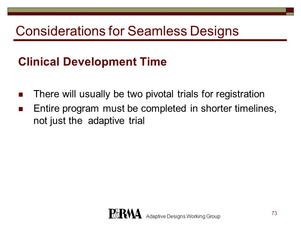 73 Adaptive Designs Working Group Considerations for Seamless Designs Clinical Development Time There will usually be two pivotal trials for registrat