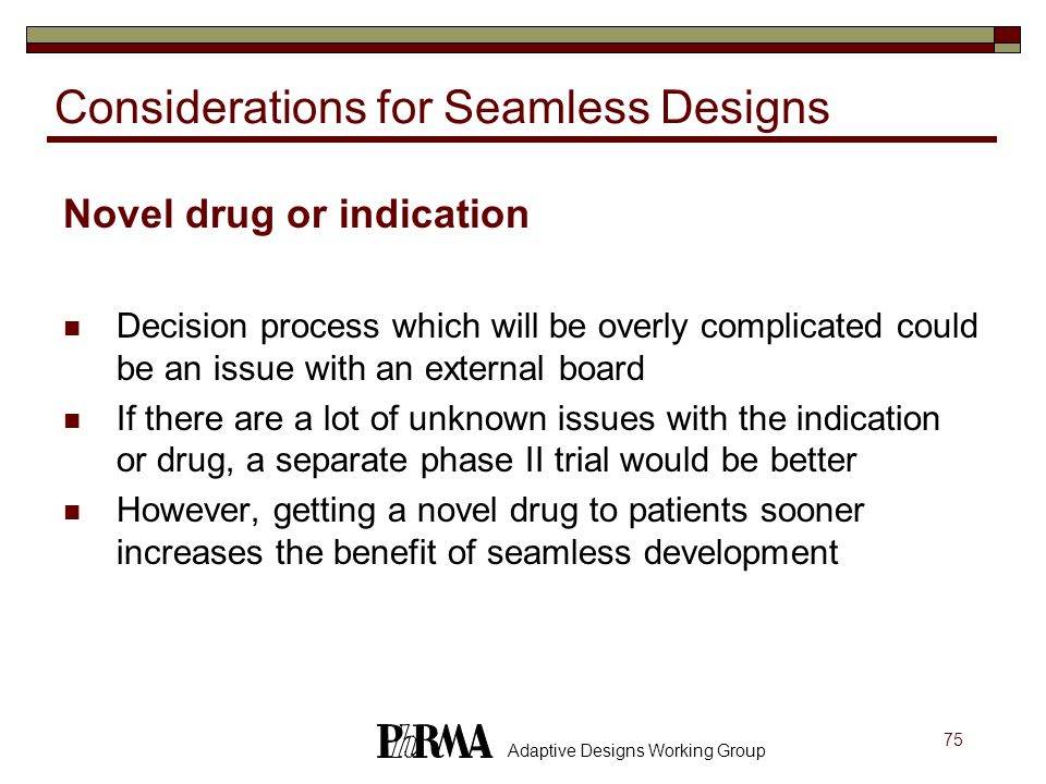 75 Adaptive Designs Working Group Considerations for Seamless Designs Novel drug or indication Decision process which will be overly complicated could