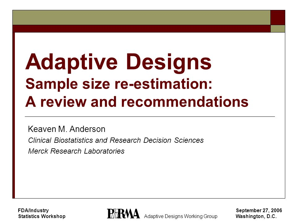 September 27, 2006 Washington, D.C. FDA/Industry Statistics Workshop Adaptive Designs Sample size re-estimation: A review and recommendations Keaven M