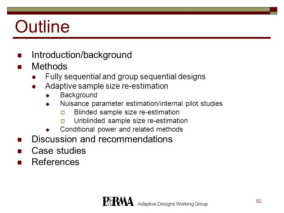 82 Adaptive Designs Working Group Outline Introduction/background Methods Fully sequential and group sequential designs Adaptive sample size re-estima
