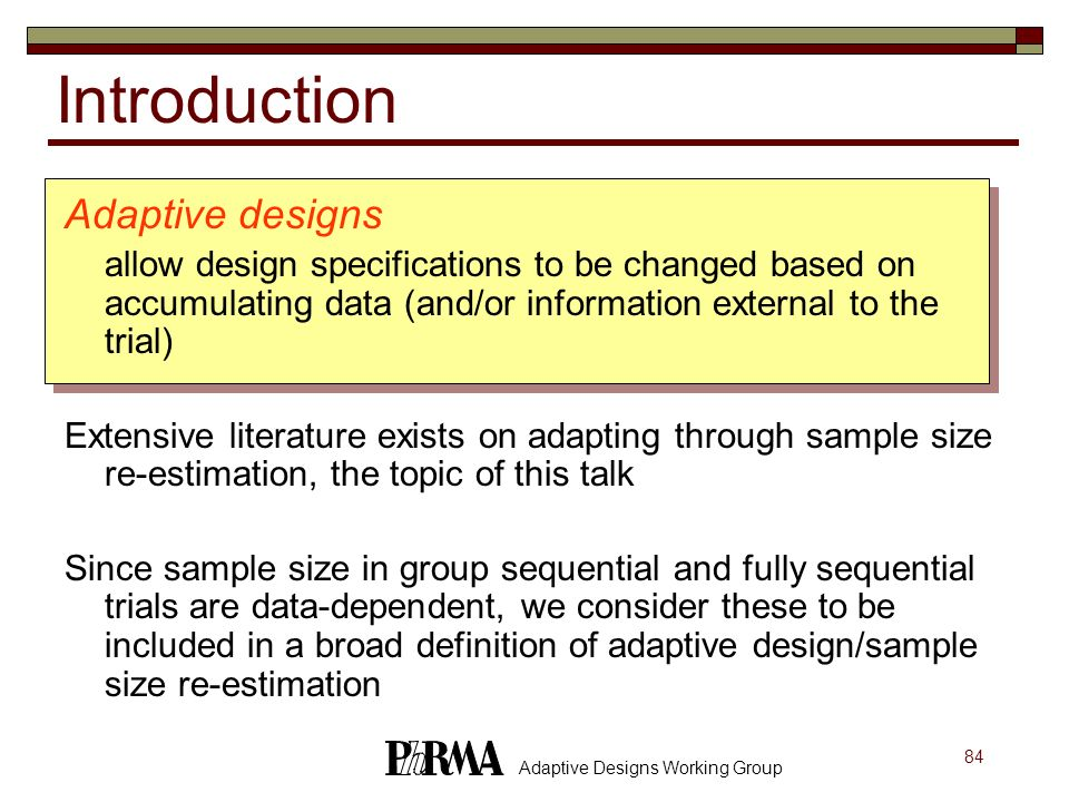 84 Adaptive Designs Working Group Adaptive designs allow design specifications to be changed based on accumulating data (and/or information external t