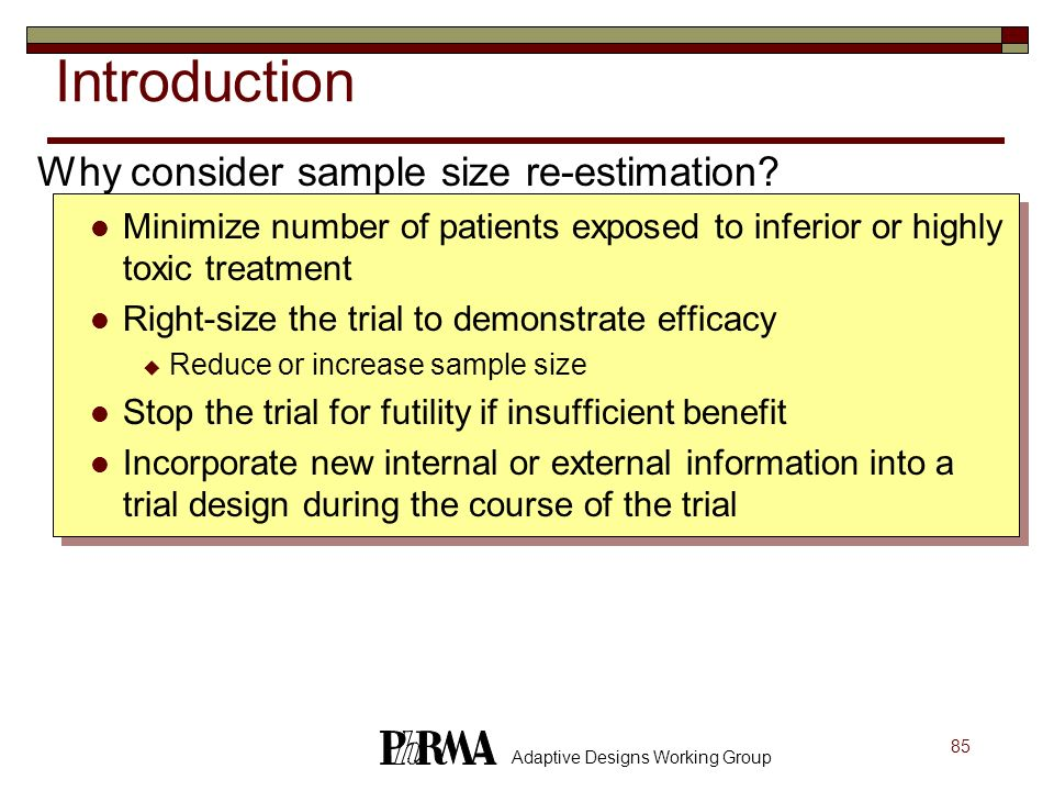 85 Adaptive Designs Working Group Introduction Why consider sample size re-estimation? Minimize number of patients exposed to inferior or highly toxic