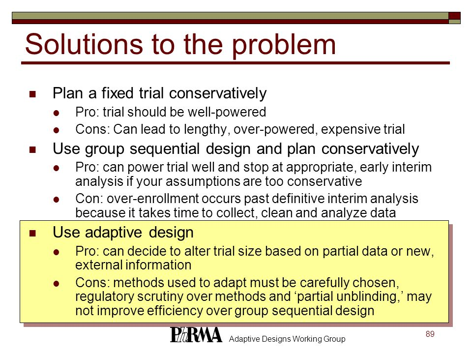 89 Adaptive Designs Working Group Plan a fixed trial conservatively Pro: trial should be well-powered Cons: Can lead to lengthy, over-powered, expensi
