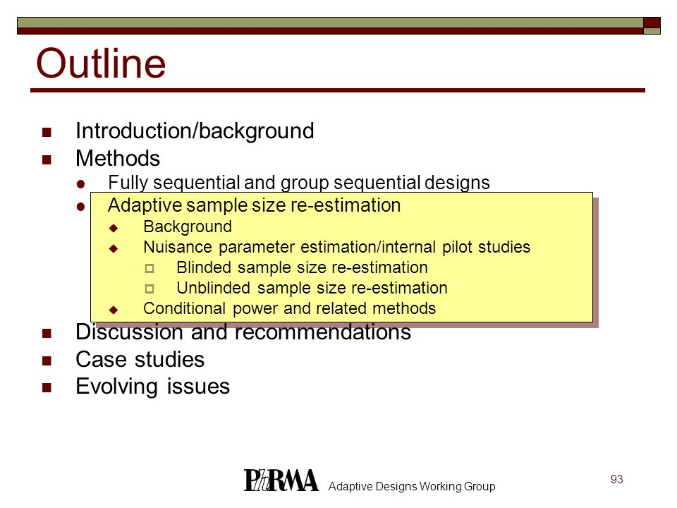 93 Adaptive Designs Working Group Outline Introduction/background Methods Fully sequential and group sequential designs Adaptive sample size re-estima