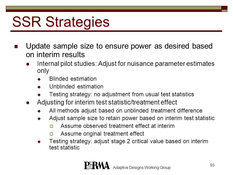 95 Adaptive Designs Working Group SSR Strategies Update sample size to ensure power as desired based on interim results Internal pilot studies: Adjust