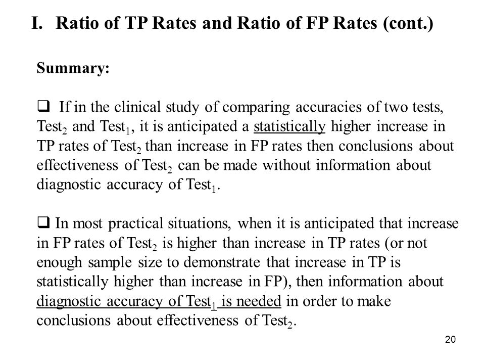 20 I.Ratio of TP Rates and Ratio of FP Rates (cont.) Summary: If in the clinical study of comparing accuracies of two tests, Test 2 and Test 1, it is anticipated a statistically higher increase in TP rates of Test 2 than increase in FP rates then conclusions about effectiveness of Test 2 can be made without information about diagnostic accuracy of Test 1.
