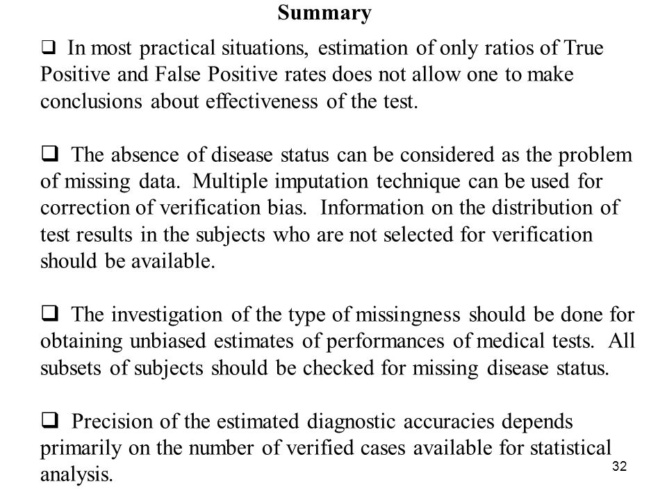 32 Summary In most practical situations, estimation of only ratios of True Positive and False Positive rates does not allow one to make conclusions about effectiveness of the test.