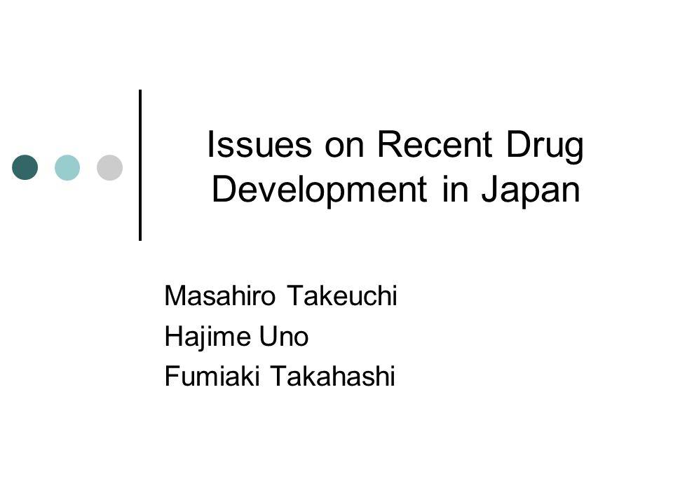 Issues on Recent Drug Development in Japan Masahiro Takeuchi Hajime Uno Fumiaki Takahashi
