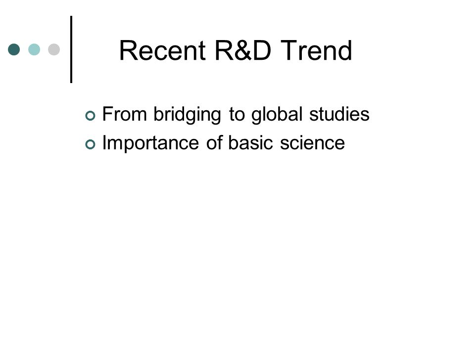 Recent R&D Trend From bridging to global studies Importance of basic science