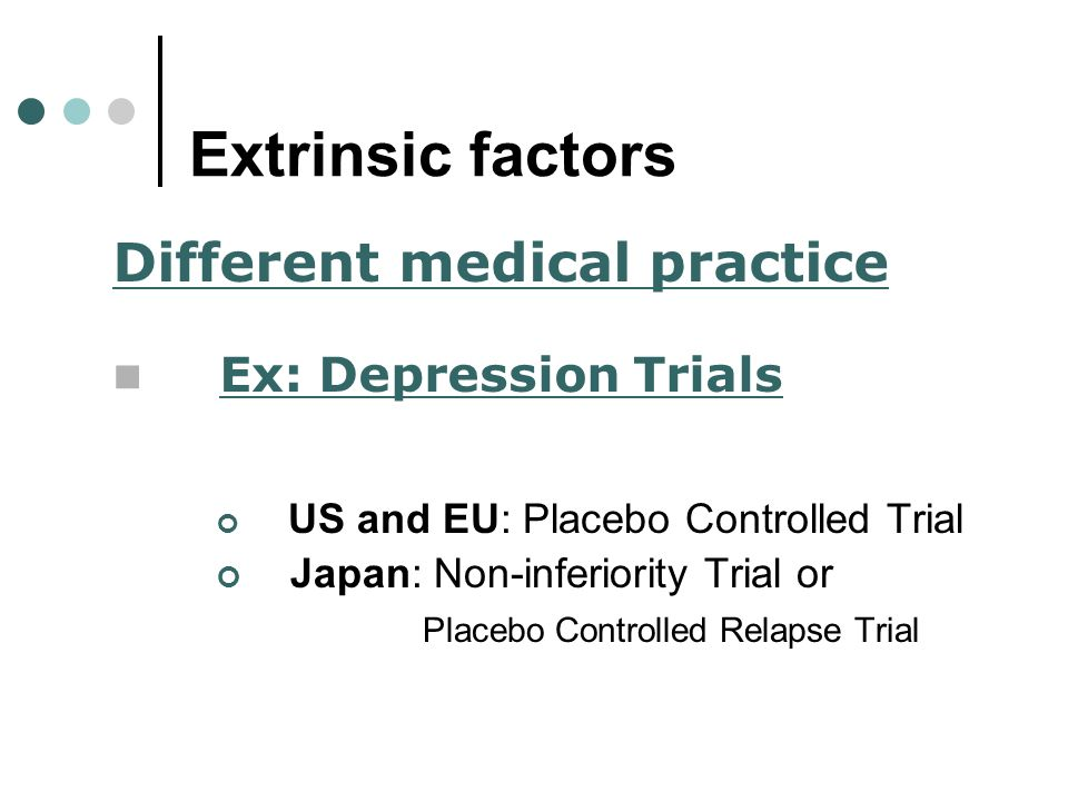 Extrinsic factors US and EU: Placebo Controlled Trial Japan: Non-inferiority Trial or Placebo Controlled Relapse Trial Different medical practice Ex: Depression Trials