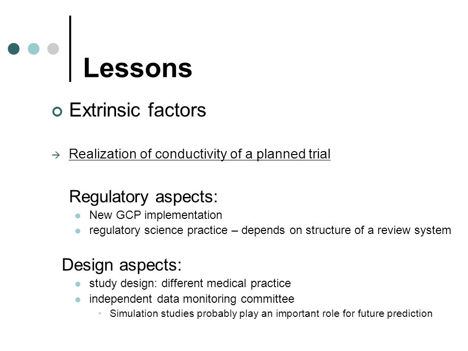 Lessons Extrinsic factors Realization of conductivity of a planned trial Regulatory aspects: New GCP implementation regulatory science practice – depends on structure of a review system Design aspects: study design: different medical practice independent data monitoring committee Simulation studies probably play an important role for future prediction