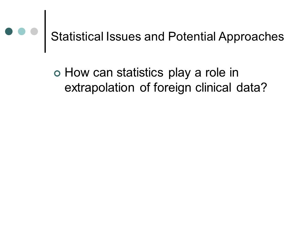 Statistical Issues and Potential Approaches How can statistics play a role in extrapolation of foreign clinical data?