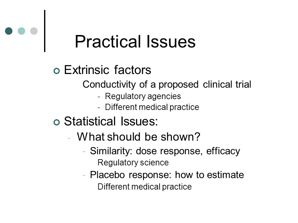 Practical Issues Extrinsic factors Conductivity of a proposed clinical trial -Regulatory agencies -Different medical practice Statistical Issues: - What should be shown.
