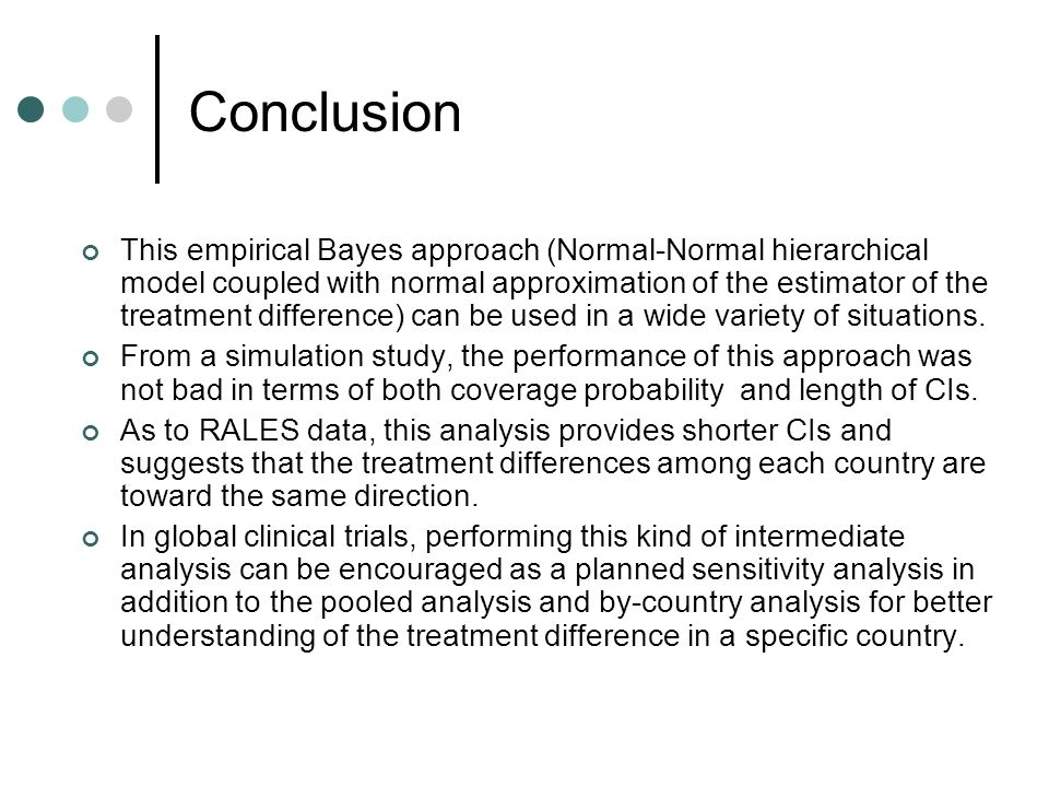 Conclusion This empirical Bayes approach (Normal-Normal hierarchical model coupled with normal approximation of the estimator of the treatment difference) can be used in a wide variety of situations.