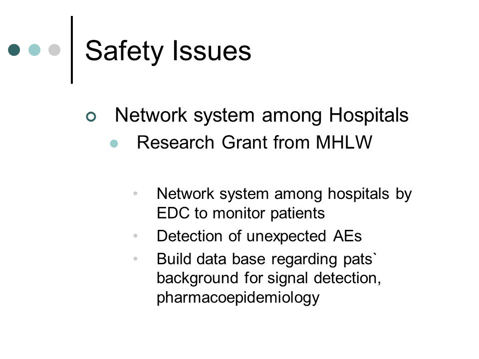 Safety Issues Network system among Hospitals Research Grant from MHLW Network system among hospitals by EDC to monitor patients Detection of unexpected AEs Build data base regarding pats` background for signal detection, pharmacoepidemiology