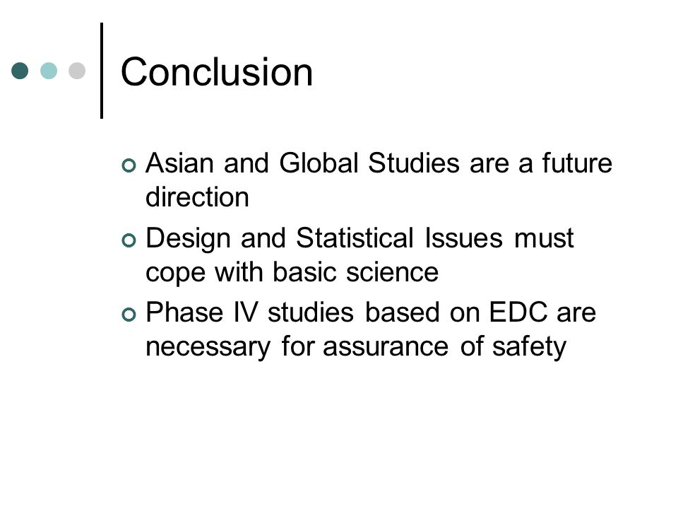 Conclusion Asian and Global Studies are a future direction Design and Statistical Issues must cope with basic science Phase IV studies based on EDC are necessary for assurance of safety