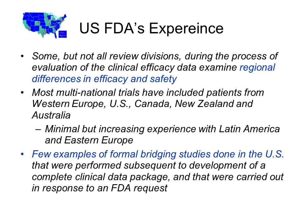 US FDAs Expereince Some, but not all review divisions, during the process of evaluation of the clinical efficacy data examine regional differences in efficacy and safety Most multi-national trials have included patients from Western Europe, U.S., Canada, New Zealand and Australia –Minimal but increasing experience with Latin America and Eastern Europe Few examples of formal bridging studies done in the U.S.