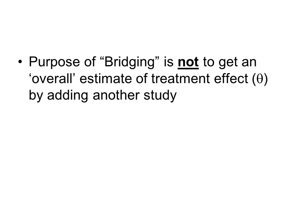 Purpose of Bridging is not to get an overall estimate of treatment effect ( ) by adding another study