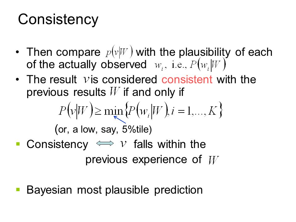 Consistency Then compare with the plausibility of each of the actually observed The result is considered consistent with the previous results if and only if ( or, a low, say, 5%tile) Consistency falls within the previous experience of Bayesian most plausible prediction