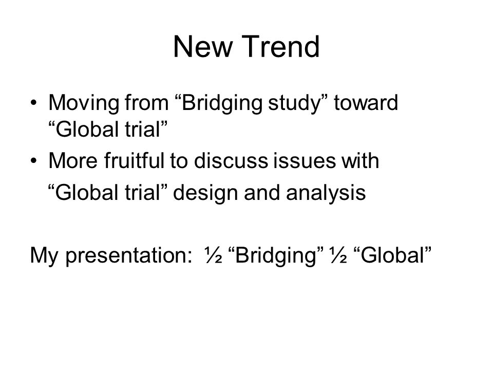New Trend Moving from Bridging study toward Global trial More fruitful to discuss issues with Global trial design and analysis My presentation: ½ Bridging ½ Global