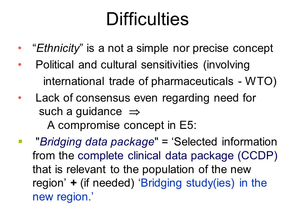 Difficulties Ethnicity is a not a simple nor precise concept Political and cultural sensitivities (involving international trade of pharmaceuticals - WTO) Lack of consensus even regarding need for such a guidance A compromise concept in E5: Bridging data package = Selected information from the complete clinical data package (CCDP) that is relevant to the population of the new region + (if needed) Bridging study(ies) in the new region.