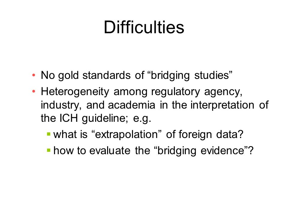 Difficulties No gold standards of bridging studies Heterogeneity among regulatory agency, industry, and academia in the interpretation of the ICH guideline; e.g.