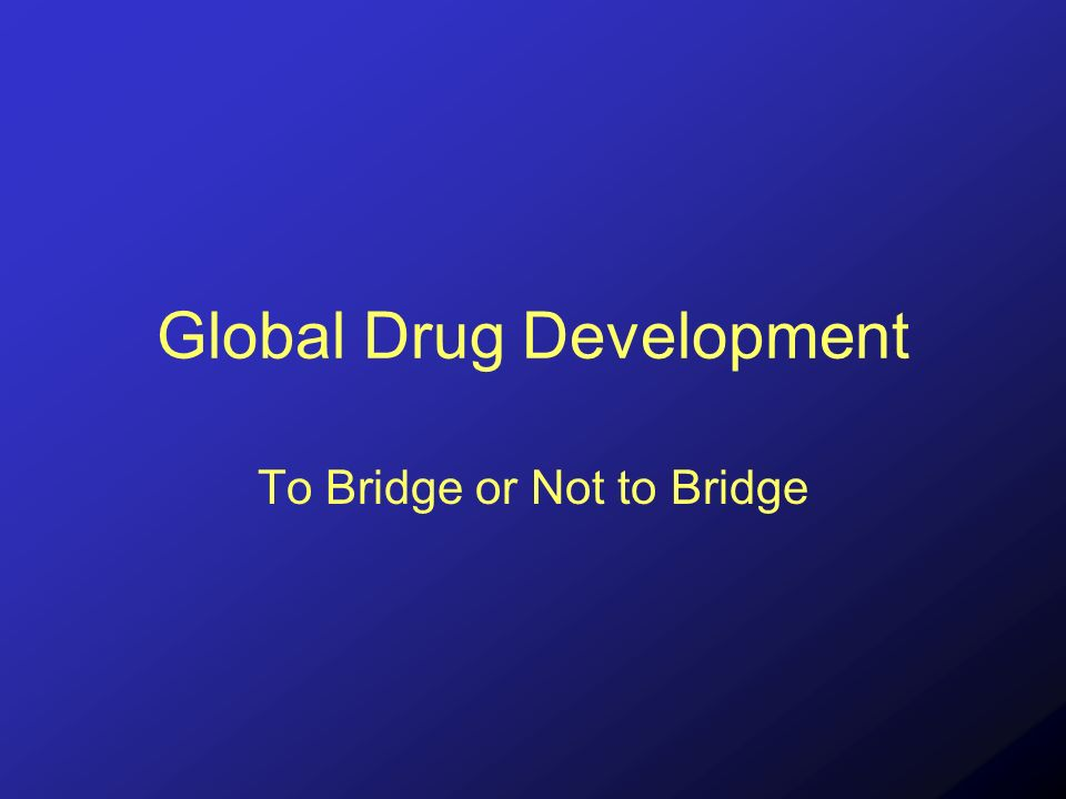 Global Drug Development To Bridge or Not to Bridge