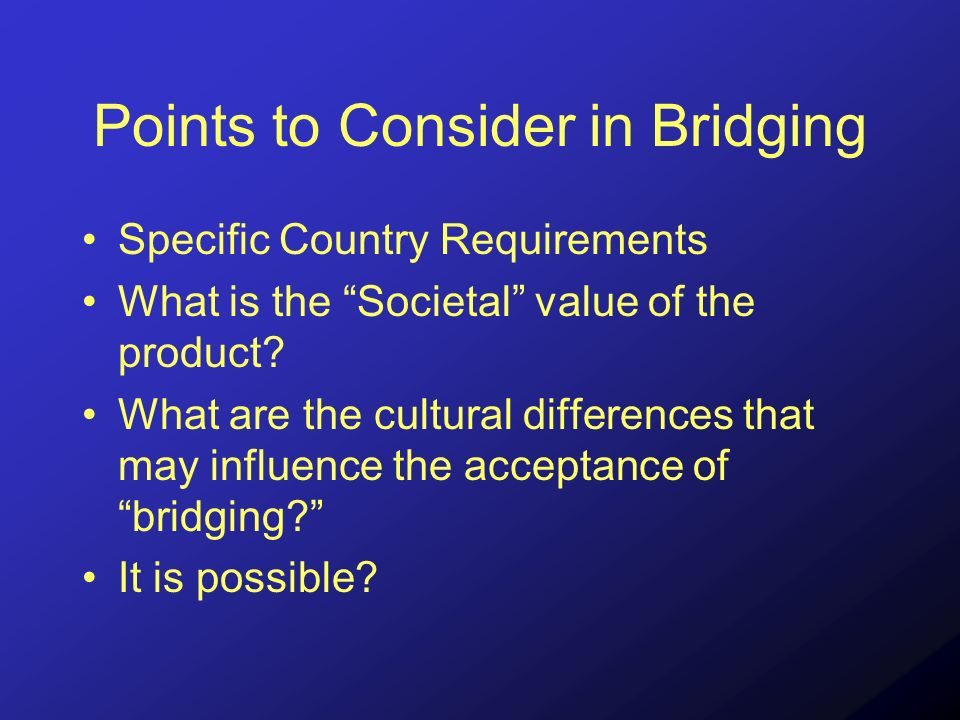 Points to Consider in Bridging Specific Country Requirements What is the Societal value of the product.